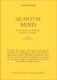 QUANTUM MIND La mente quantica al confine tra fisica e psicologia di Arnold Mindell