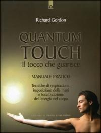 QUANTUM TOUCH - IL TOCCO CHE GUARISCE Manuale pratico - Tecniche di respirazione, imposizione delle mani e focalizzazione dell'energia nel corpo di Richard Gordon