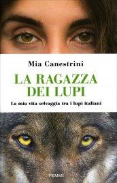 LA RAGAZZA DEI LUPI La mia vita selvaggia tra i lupi italiani di Mia Canestrini