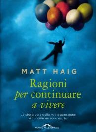 RAGIONI PER CONTINUARE A VIVERE La storia vera della mia depressione e di come ne sono uscito di Matt Haig