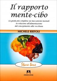 IL RAPPORTO MENTE-CIBO La guida più completa sui meccanismi mentali in relazione all'alimentazione dal concepimento alla vecchiaia di Michele Riefoli