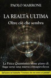LA REALTà ULTIMA - OLTRE CIò CHE SEMBRA La Fisica Quantistica come piano di fuga verso una nuova consapevolezza di Paolo Marrone