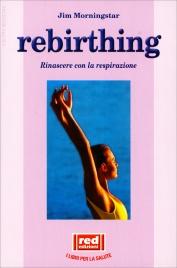 REBIRTHING Rinascere con la respirazione di Jim Morningstar