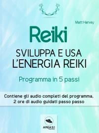 REIKI - SVILUPPA E USA L'ENERGIA REIKI (EBOOK) Programma in cinque passi - Contiene gli audio completi del programma di Matt Harvey
