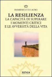 LA RESILIENZA La capacità di superare i momenti critici e le avversità della vita di Domenico Di Lauro