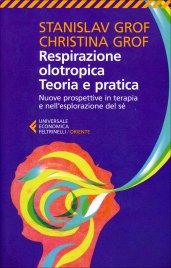 RESPIRAZIONE OLOTROPICA, TEORIA E PRATICA Nuove prospettive in terapia e nell'esplorazione del sé di Stanislav Grof, Christina Grof
