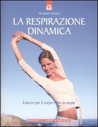 LA RESPIRAZIONE DINAMICA Esercizi per il corpo e per la mente di Alessandro Germani