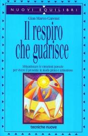 IL RESPIRO CHE GUARISCE Abbandonare le emozioni passate per vivere il presente in modo pieno e armonioso di Gian Marco Carenzi