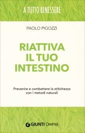 RIATTIVA IL TUO INTESTINO Prevenire e combattere la stitichezza con i metodi naturali di Paolo Pigozzi