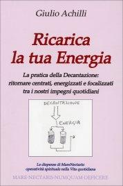 RICARICA LA TUA ENERGIA La pratica della Decantazione: ritornare centrati, energizzati e focalizzati tra i nostri impegni quotidiani di Giulio Achilli