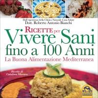RICETTE PER VIVERE SANI FINO A 100 ANNI La buona alimentazione mediterranea di Roberto Antonio Bianchi