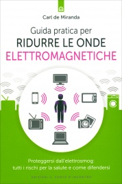 GUIDA PRATICA PER RIDURRE LE ONDE ELETTROMAGNETICHE Proteggersi dall'elettrosmog: tutti i rischi per la salute e come difendersi di Carl De Miranda