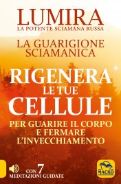 RIGENERA LE TUE CELLULE - CON CD AUDIO ALLEGATO La Guarigione Sciamanica. Per guarire il corpo e fermare l'invecchiamento di Lumira