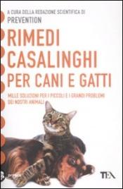 RIMEDI CASALINGHI PER CANI E GATTI Mille soluzioni per i piccoli e grandi problemi dei nostri animali - Nuova edizione di Prevention