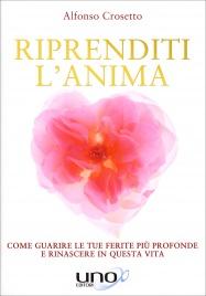 RIPRENDITI L'ANIMA Come guarire le tue ferite più profonde e rinascere in questa vita di Alfonso Crosetto