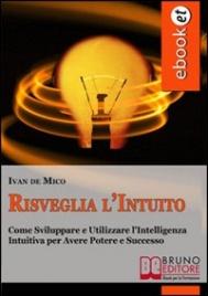 RISVEGLIA L'INTUITO (EBOOK) Come Sviluppare e Utilizzare l'Intelligenza Intuitiva per Avere Potere e Successo di Ivan De Mico