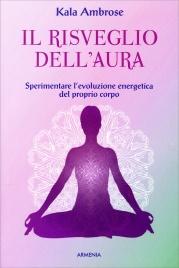 IL RISVEGLIO DELL'AURA Sperimentare l'evoluzione energetica del proprio corpo di Kala Ambrose