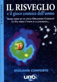 IL RISVEGLIO E IL GIOCO COSMICO DELL'UOMO Siamo parte di un unico organismo cosmico? La via verso l'unità è la coscienza... di Giuliana Conforto