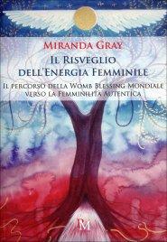 IL RISVEGLIO DELL'ENERGIA FEMMINILE Il percorso della Womb Blessing Mondiale verso la Femminilità Autentica di Miranda Gray