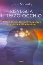 RISVEGLIA IL TERZO OCCHIO Accedere al sesto senso per raggiungere la sapienza e l'illuminazione di Susan Shumsky