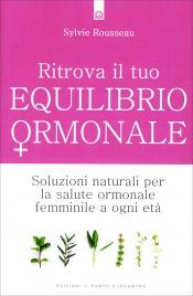RITROVA IL TUO EQUILIBRIO ORMONALE Soluzioni naturali per la salute ormonale femminile a ogni età di Sylvie Rousseau