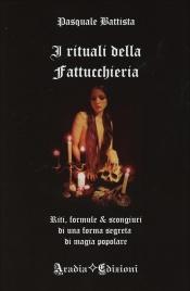I RITUALI DELLA FATTUCCHIERA Riti, formule e scongiuri di una forma segreta di magia popolare di Pasquale Battista