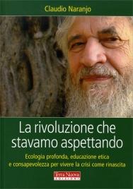 LA RIVOLUZIONE CHE STAVAMO ASPETTANDO Ecologia profonda, educazione etica e consapevolezza per vivere la crisi come rinascita di Claudio Naranjo