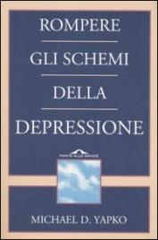 ROMPERE GLI SCHEMI DELLA DEPRESSIONE Un libro che fa luce sull'oscuro male del secolo di Michael D. Yapko