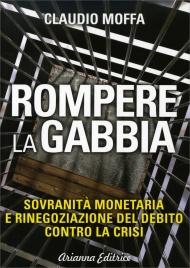 ROMPERE LA GABBIA Sovranità monetaria e rinegoziazione del debito contro la crisi di Claudio Moffa