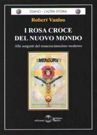 I ROSA CROCE DEL NUOVO MONDO Alle sorgenti del rosacrocianesimo moderno di Robert Vanloo