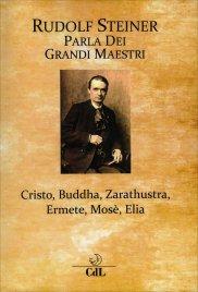 RUDOLF STEINER PARLA DEI GRANDI MAESTRI Cristo, Buddha, Zarathustra, Ermete, Mosè, Elia di Rudolf Steiner