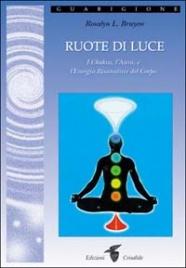 RUOTE DI LUCE I Chakra, l'Aura e l'Energia risanatrice del corpo di Rosalyn L. Bruyere