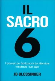 IL SACRO 6 Il processo per focalizzare la tua attenzione e realizzare i tuoi sogni di JB Glossinger
