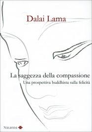 LA SAGGEZZA DELLA COMPASSIONE Una prospettiva buddhista sulla felicità di Dalai Lama