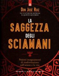 LA SAGGEZZA DEGLI SCIAMANI Potenti insegnamenti di trasformazione sull'amore e la vita di Don José Ruiz