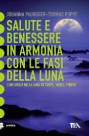 SALUTE E BENESSERE IN ARMONIA CON LE FASI DELLA LUNA L'influenza della luna su corpo, mente e spirito - Nuova edizione di Johanna Paungger - Thomas Poppe