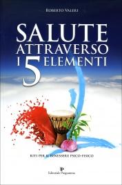 SALUTE ATTRAVERSO I 5 ELEMENTI Riti per il Benessere Psico-Fisico di Roberto Valeri