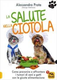 LA SALUTE NELLA CIOTOLA Come prevenire e affrontare i tumori di cani e gatti con la giusta alimentazione di Alessandro Prota