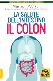 LA SALUTE DELL'INTESTINO - IL COLON Ogni organo, ghiandola e cellula del nostro corpo è in salute o meno a seconda della condizione del colon di Norman Walker
