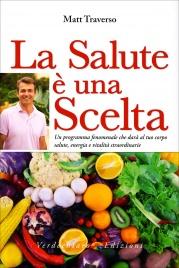 LA SALUTE è UNA SCELTA Un programma fenomenale che darà al tuo corpo salute, energia e vitalità straordinarie di Matt Traverso