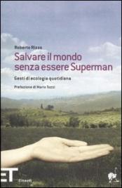 SALVARE IL MONDO SENZA ESSERE SUPERMAN Gesti di ecologia quotidiana di Roberto Rizzo