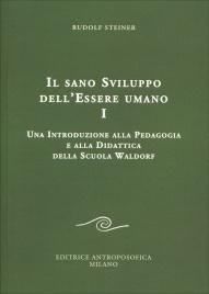IL SANO SVILUPPO DELL'ESSERE UMANO - VOLUME 1 Una introduzione alla pedagogia e alla didattica della scuola Waldorf di Rudolf Steiner