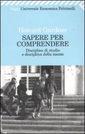SAPERE PER COMPRENDERE Discipline di studio e disciplina della mente di Howard Gardner