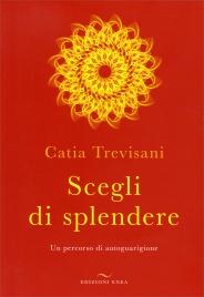 SCEGLI DI SPLENDERE Un percorso di autoguarigione di Catia Trevisani