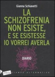 LA SCHIZOFRENIA NON ESISTE, E SE ESISTESSE IO VORREI AVERLA Diario di Gianna Schiavetti