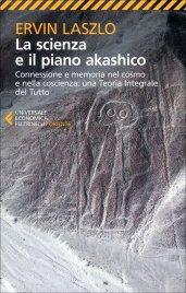 LA SCIENZA E IL PIANO AKASHICO Connessione e memoria nel cosmo e nella coscienza: una Teoria Integrale del Tutto di Ervin Laszlo