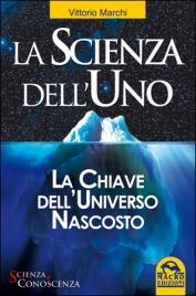 LA SCIENZA DELL'UNO La Chiave dell'Universo Nascosto di Vittorio Marchi