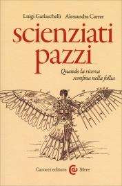 SCIENZIATI PAZZI Quando la ricerca sconfina nella follia di Luigi Garlaschelli, Alessandra Carrer