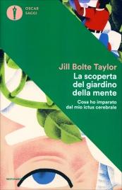LA SCOPERTA DEL GIARDINO DELLA MENTE Cosa ho imparato dal mio ictus cerebrale di Jill Bolte Taylor