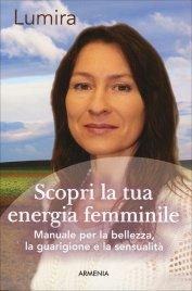 SCOPRI LA TUA ENERGIA FEMMINILE Manuale per la bellezza, la guarigione e la sensibilità di Lumira